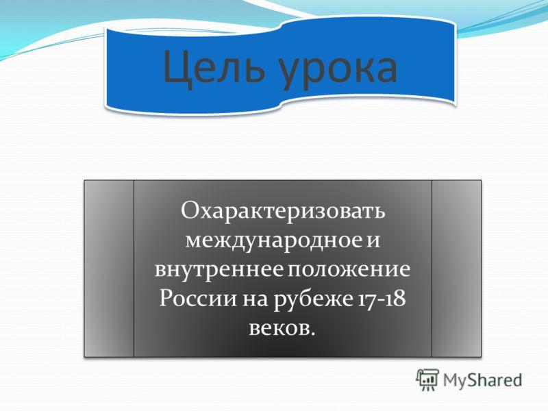Цель урока Охарактеризовать международное и внутреннее положение России на рубеже 17-18 веков.