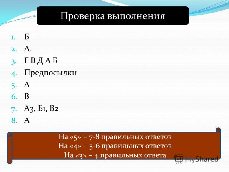 1. Б 2. А. 3. Г В Д А Б 4. Предпосылки 5. А 6. В 7. А3, Б1, В2 8. А Проверка выполнения На «5» – 7-8 правильных ответов На «4» – 5-6 правильных ответов На «3» – 4 правильных ответа