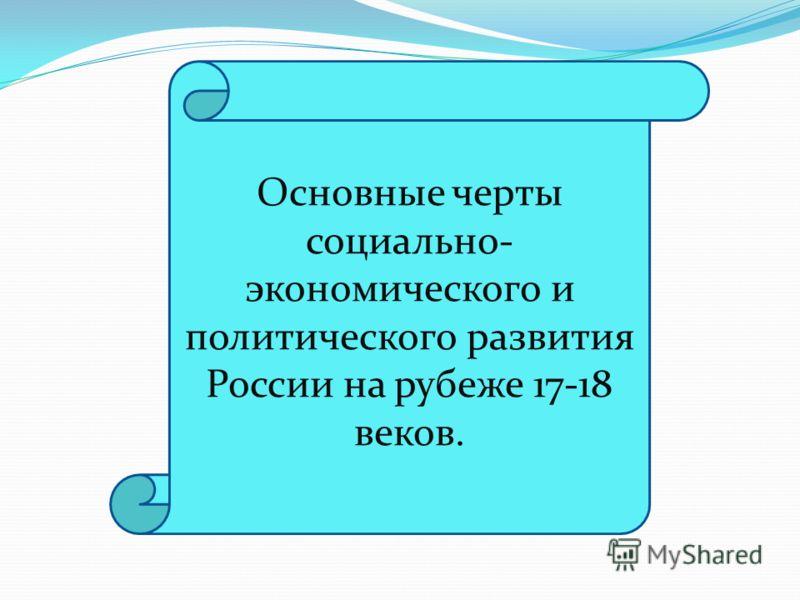 Основные черты социально- экономического и политического развития России на рубеже 17-18 веков.
