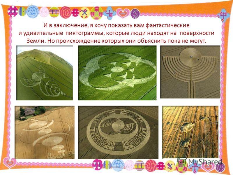 И в заключение, я хочу показать вам фантастические и удивительные пиктограммы, которые люди находят на поверхности Земли. Но происхождение которых они объяснить пока не могут. 15.09.2012http://aida.ucoz.ru18