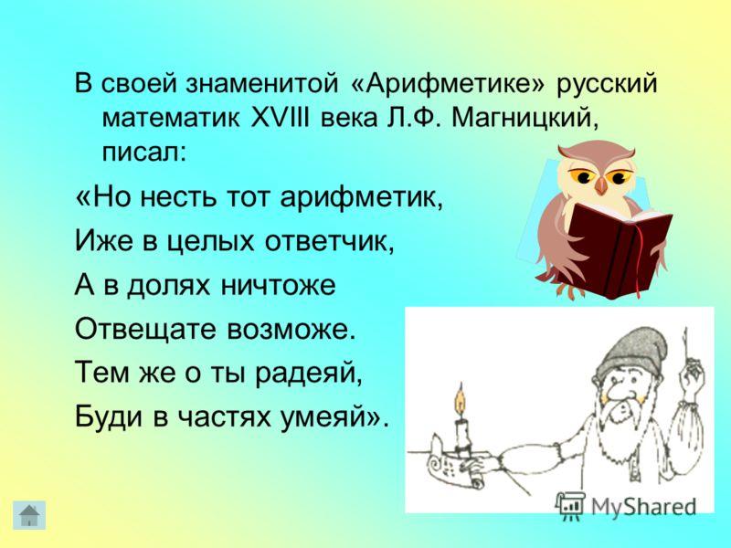 В своей знаменитой «Арифметике» русский математик XVIII века Л.Ф. Магницкий, писал: « Но несть тот арифметик, Иже в целых ответчик, А в долях ничтоже Отвещате возможе. Тем же о ты радеяй, Буди в частях умеяй».