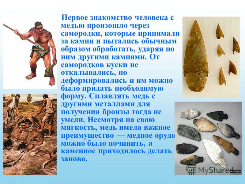 Первое знакомство человека с медью произошло через самородки, которые принимали за камни и пытались обычным образом обработать, ударяя по ним другими камнями. От самородков куски не откалывались, но деформировались и им можно было придать необходимую