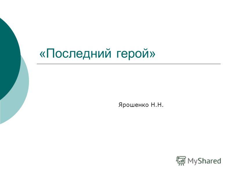 «Последний герой» Ярошенко Н.Н.