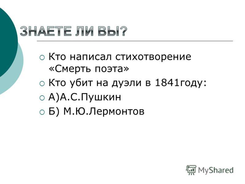 Кто написал стихотворение «Смерть поэта» Кто убит на дуэли в 1841году: А)А.С.Пушкин Б) М.Ю.Лермонтов