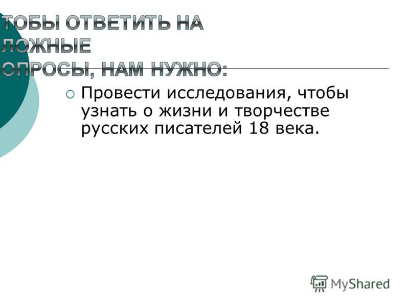Провести исследования, чтобы узнать о жизни и творчестве русских писателей 18 века.