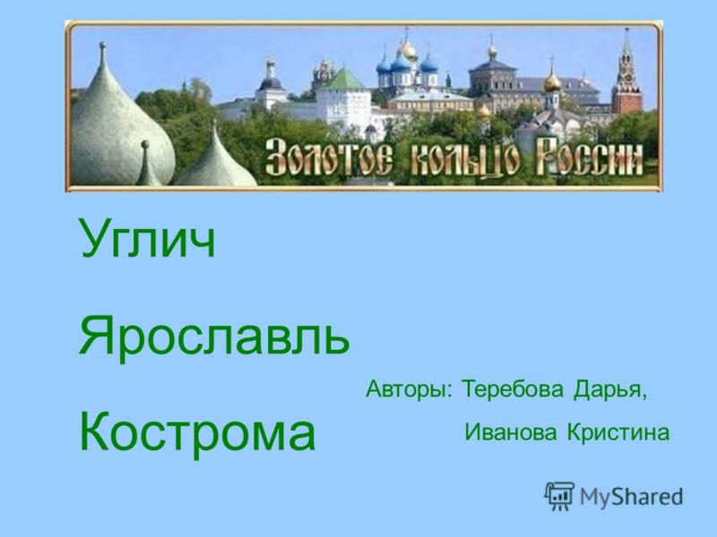 Углич Ярославль Кострома Авторы: Теребова Дарья, Иванова Кристина