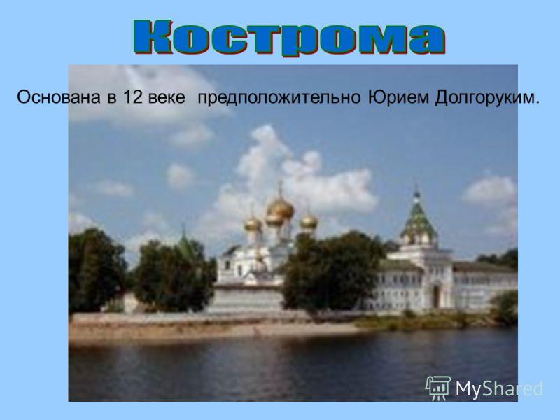 Основана в 12 веке предположительно Юрием Долгоруким.