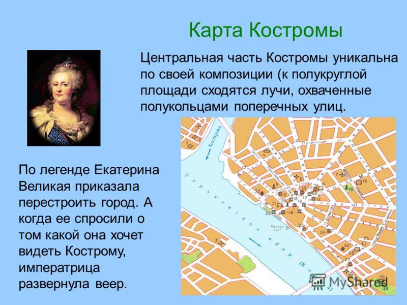 Карта Костромы Центральная часть Костромы уникальна по своей композиции (к полукруглой площади сходятся лучи, охваченные полукольцами поперечных улиц. По легенде Екатерина Великая приказала перестроить город. А когда ее спросили о том какой она хочет