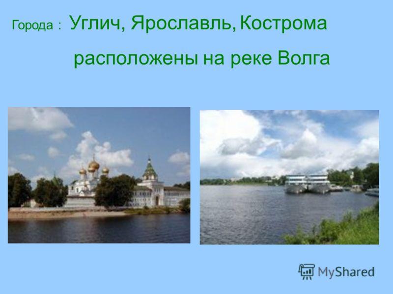 Города : Углич, Ярославль, Кострома расположены на реке Волга