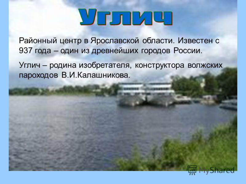 Районный центр в Ярославской области. Известен с 937 года – один из древнейших городов России. Углич – родина изобретателя, конструктора волжских пароходов В.И.Калашникова.