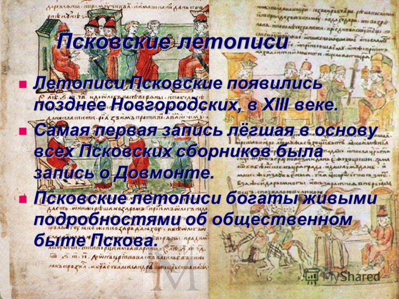 Псковские летописи Летописи Псковские появились позднее Новгородских, в XIII веке. Летописи Псковские появились позднее Новгородских, в XIII веке. Самая первая запись лёгшая в основу всех Псковских сборников была запись о Довмонте. Самая первая запис