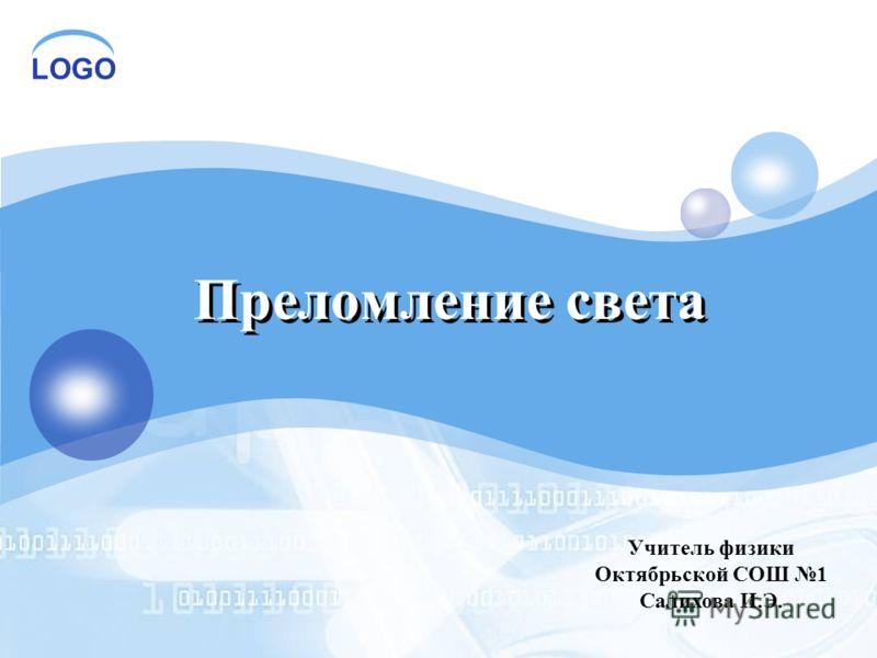 LOGO Преломление света Учитель физики Октябрьской СОШ 1 Салихова И.Э.