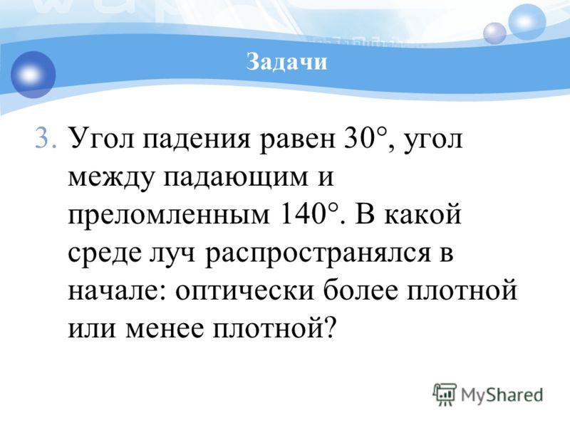Задачи 3.Угол падения равен 30°, угол между падающим и преломленным 140°. В какой среде луч распространялся в начале: оптически более плотной или менее плотной?