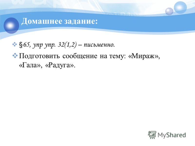Домашнее задание: § 65, упр упр. 32(1,2) – письменно. Подготовить сообщение на тему: «Мираж», «Гала», «Радуга».