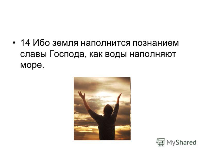 14 Ибо земля наполнится познанием славы Господа, как воды наполняют море.