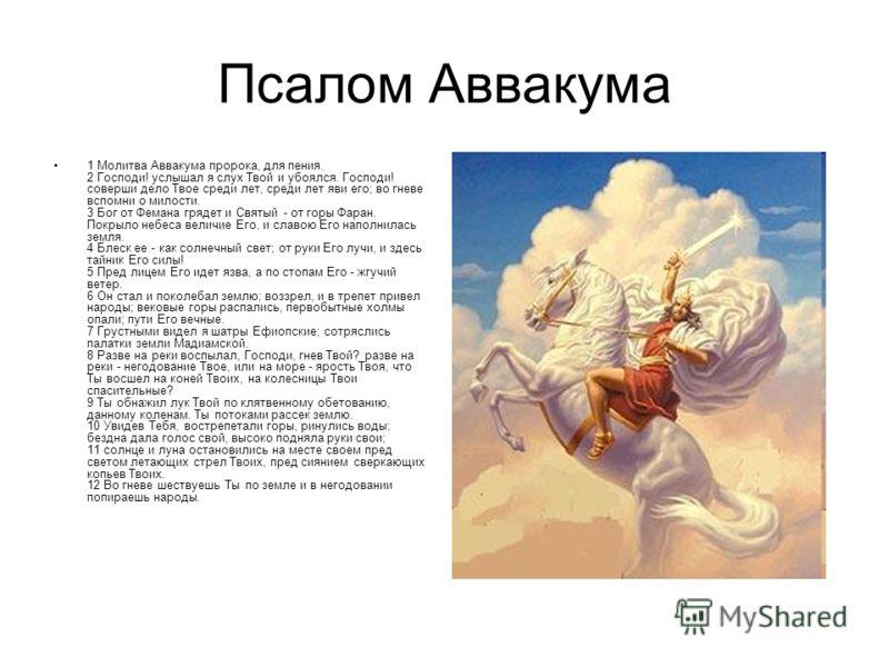 Псалом Аввакума 1 Молитва Аввакума пророка, для пения. 2 Господи! услышал я слух Твой и убоялся. Господи! соверши дело Твое среди лет, среди лет яви его; во гневе вспомни о милости. 3 Бог от Фемана грядет и Святый - от горы Фаран. Покрыло небеса вели
