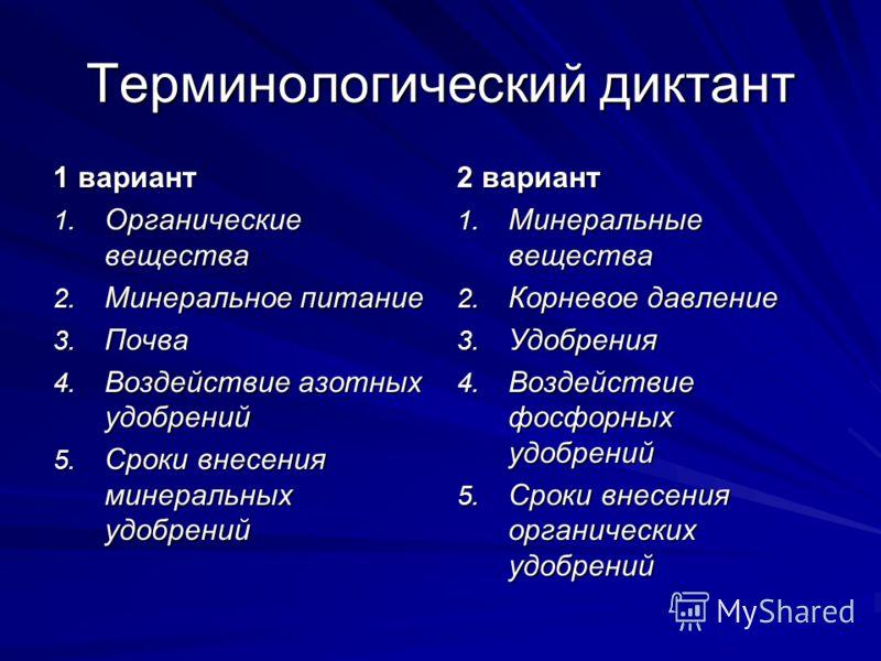 Терминологический диктант 1 вариант 1. Органические вещества 2. Минеральное питание 3. Почва 4. Воздействие азотных удобрений 5. Сроки внесения минеральных удобрений 2 вариант 1. Минеральные вещества 2. Корневое давление 3. Удобрения 4. Воздействие ф