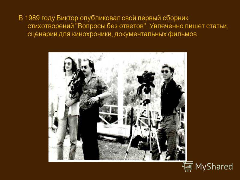 В 1989 году Виктор опубликовал свой первый сборник стихотворений Вопросы без ответов. Увлечённо пишет статьи, сценарии для кинохроники, документальных фильмов.