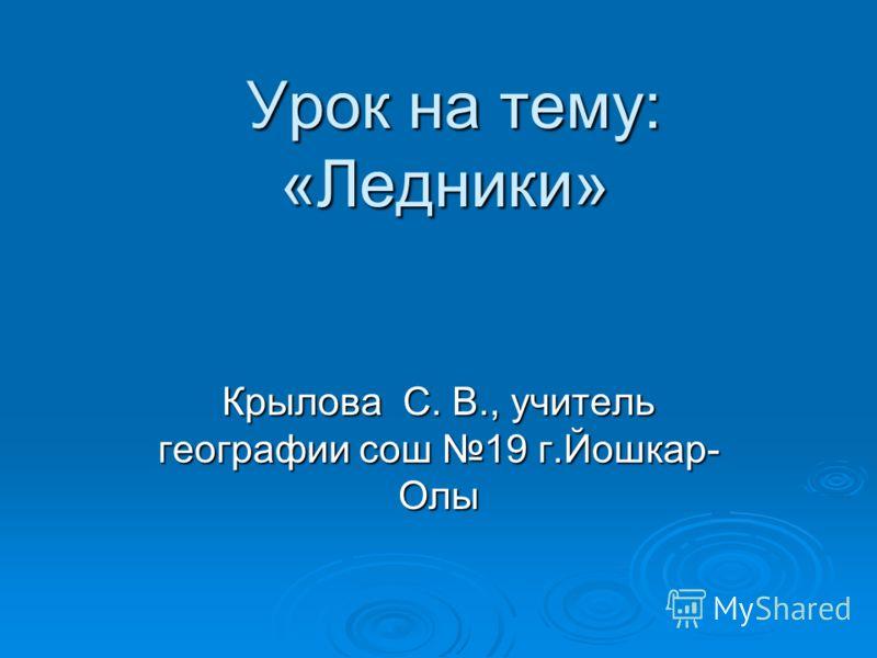 Урок на тему: «Ледники» Урок на тему: «Ледники» Крылова С. В., учитель географии сош 19 г.Йошкар- Олы