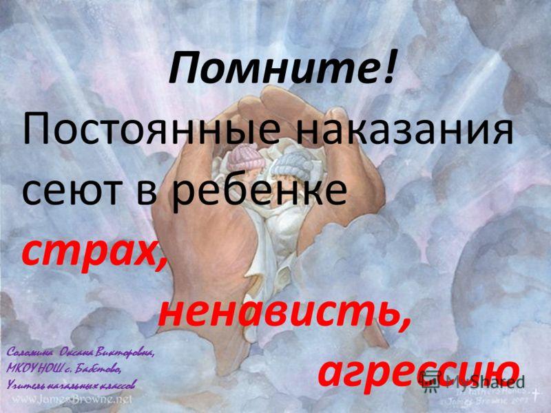 Помните! Постоянные наказания сеют в ребенке страх, ненависть, агрессию Соломина Оксана Викторовна, МКОУ НОШ с. Бабстово, Учитель начальных классов