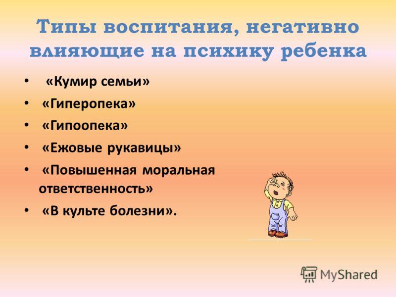 Типы воспитания, негативно влияющие на психику ребенка «Кумир семьи» «Гипероп е ка» «Гипооп е ка» «Ежовые рукавицы» «Повышенная моральная ответственность» «В культе болезни».
