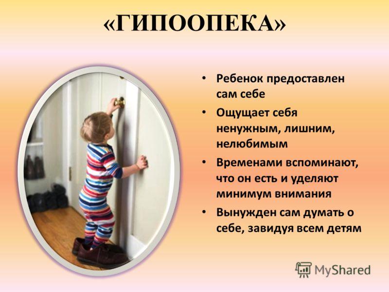 «ГИПООПЕКА» Ребенок предоставлен сам себе Ощущает себя ненужным, лишним, нелюбимым Временами вспоминают, что он есть и уделяют минимум внимания Вынужден сам думать о себе, завидуя всем детям