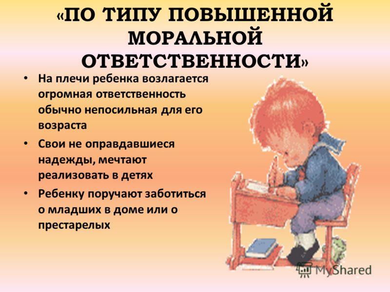 «ПО ТИПУ ПОВЫШЕННОЙ МОРАЛЬНОЙ ОТВЕТСТВЕННОСТИ» На плечи ребенка возлагается огромная ответственность обычно непосильная для его возраста Свои не оправдавшиеся надежды, мечтают реализовать в детях Ребенку поручают заботиться о младших в доме или о пре