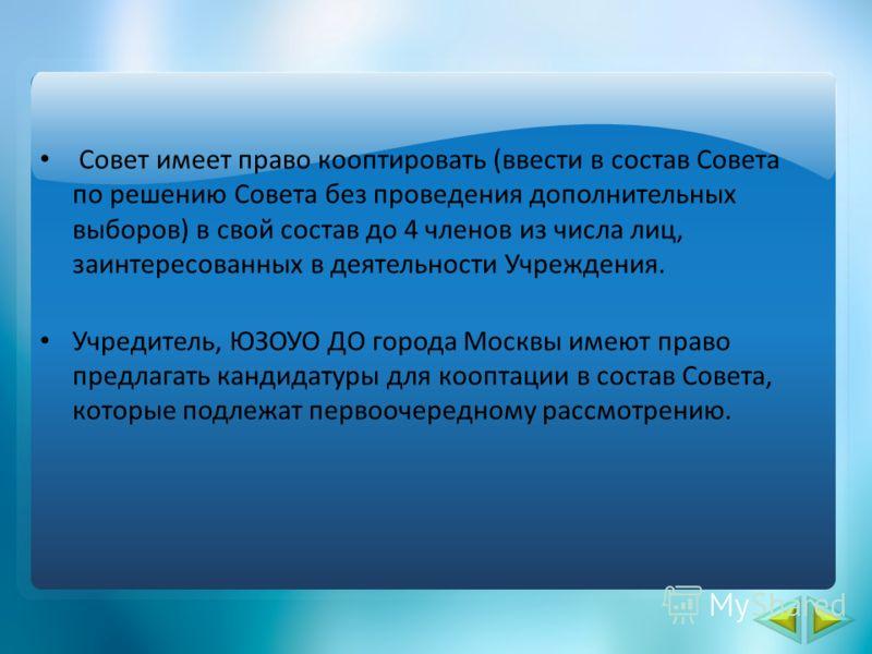 Совет имеет право кооптировать (ввести в состав Совета по решению Совета без проведения дополнительных выборов) в свой состав до 4 членов из числа лиц, заинтересованных в деятельности Учреждения. Учредитель, ЮЗОУО ДО города Москвы имеют право предлаг