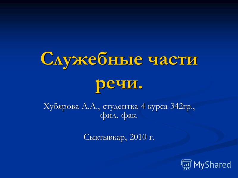 Служебные части речи. Хубярова Л.А., студентка 4 курса 342гр., фил. фак. Сыктывкар, 2010 г.
