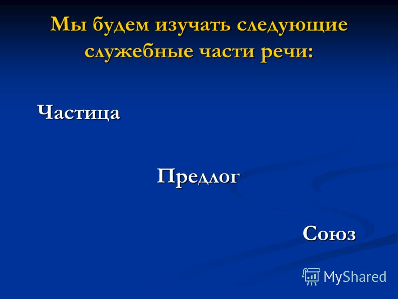 Мы будем изучать следующие служебные части речи: Частица Частица Предлог Предлог Союз Союз