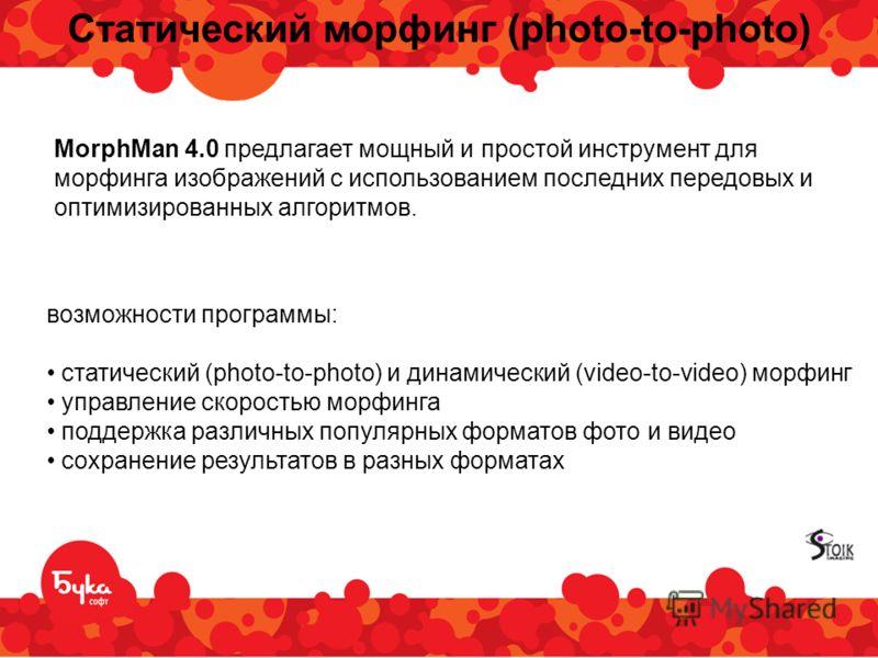 Статический морфинг (photo-to-photo) возможности программы: статический (photo-to-photo) и динамический (video-to-video) морфинг управление скоростью морфинга поддержка различных популярных форматов фото и видео сохранение результатов в разных формат