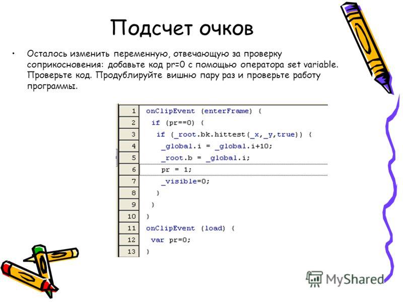 Подсчет очков Осталось изменить переменную, отвечающую за проверку соприкосновения: добавьте код pr=0 с помощью оператора set variable. Проверьте код. Продублируйте вишню пару раз и проверьте работу программы.