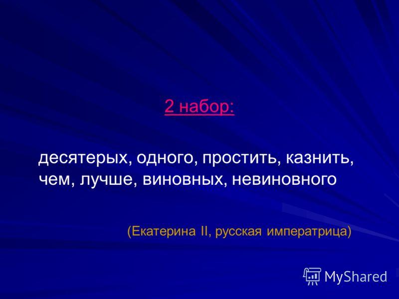 2 набор: десятерых, одного, простить, казнить, чем, лучше, виновных, невиновного (Екатерина II, русская императрица)