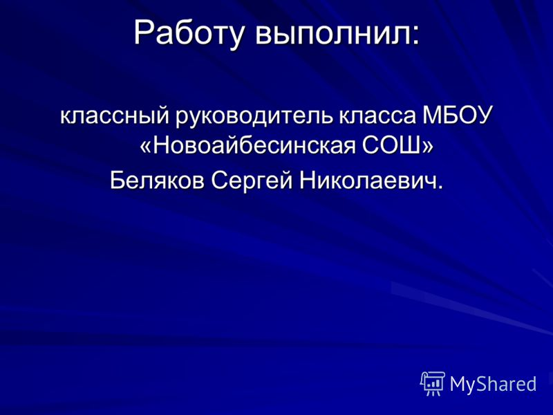Работу выполнил: классный руководитель класса МБОУ «Новоайбесинская СОШ» Беляков Сергей Николаевич.