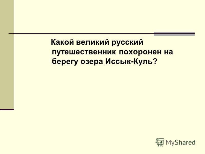 Какой великий русский путешественник похоронен на берегу озера Иссык-Куль?