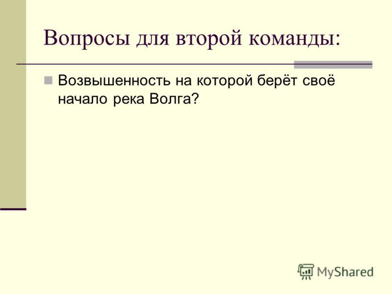 Вопросы для второй команды: Возвышенность на которой берёт своё начало река Волга?