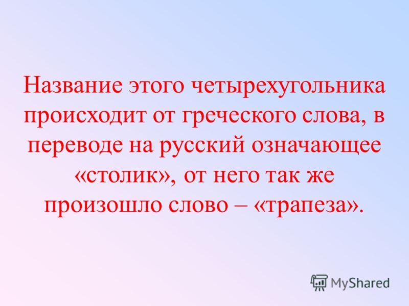 Название этого четырехугольника происходит от греческого слова, в переводе на русский означающее «столик», от него так же произошло слово – «трапеза».