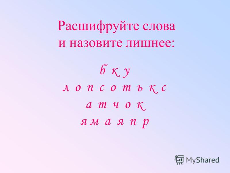 Расшифруйте слова и назовите лишнее: б к у л о п с о т ь к с а т ч о к я м а я п р