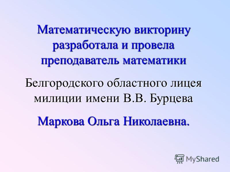 Математическую викторину разработала и провела преподаватель математики Белгородского областного лицея милиции имени В.В. Бурцева Маркова Ольга Николаевна.