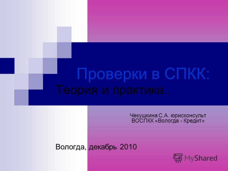 Проверки в СПКК: Теория и практика. Чекушкина С.А. юрисконсульт ВОСПКК «Вологда - Кредит» Вологда, декабрь 2010