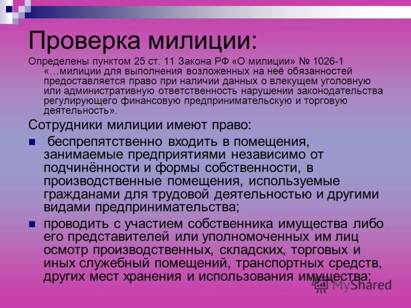 Проверка милиции: Определены пунктом 25 ст. 11 Закона РФ «О милиции» 1026-1 «…милиции для выполнения возложенных на неё обязанностей предоставляется право при наличии данных о влекущем уголовную или административную ответственность нарушении законода