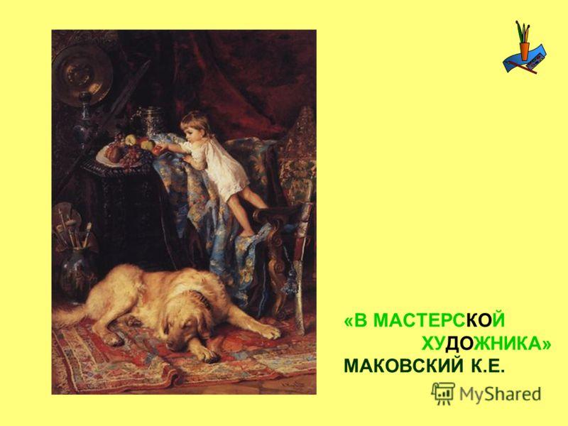 «В МАСТЕРСКОЙ ХУДОЖНИКА» МАКОВСКИЙ К.Е.