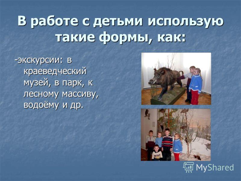 В работе с детьми использую такие формы, как: -экскурсии: в краеведческий музей, в парк, к лесному массиву, водоёму и др.