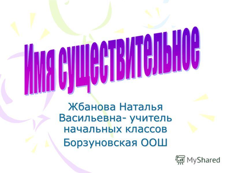 Жбанова Наталья Васильевна- учитель начальных классов Борзуновская ООШ