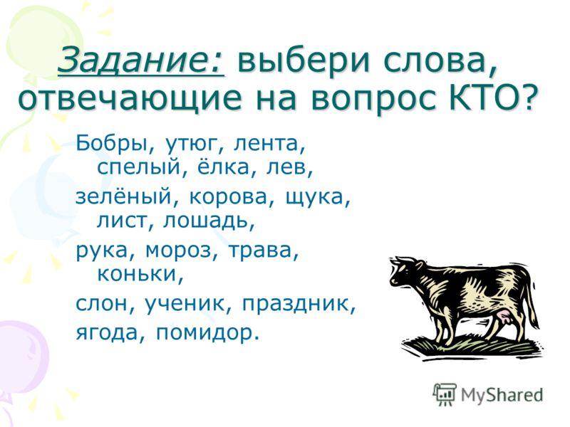 Задание: выбери слова, отвечающие на вопрос КТО? Бобры, утюг, лента, спелый, ёлка, лев, зелёный, корова, щука, лист, лошадь, рука, мороз, трава, коньки, слон, ученик, праздник, ягода, помидор.
