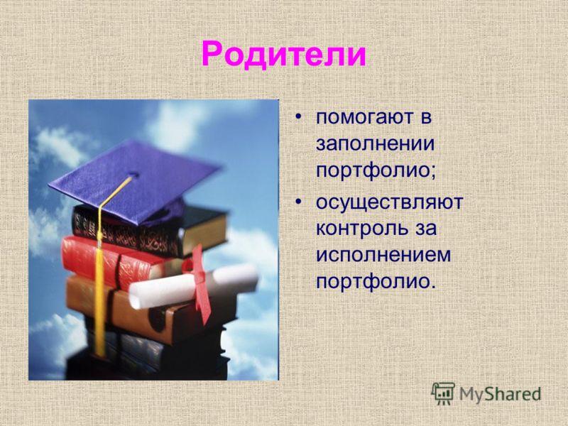 Родители помогают в заполнении портфолио; осуществляют контроль за исполнением портфолио.