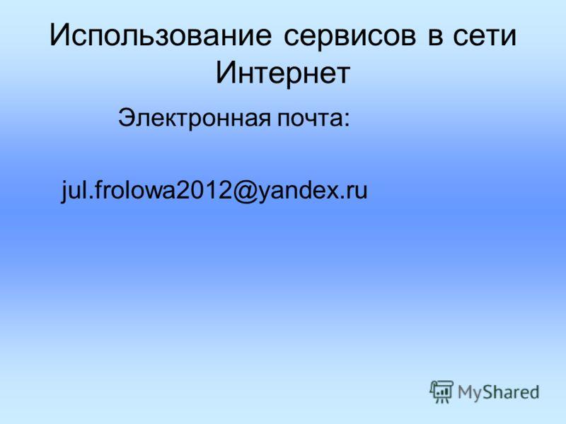 Использование сервисов в сети Интернет Электронная почта: jul.frolowa2012@yandex.ru