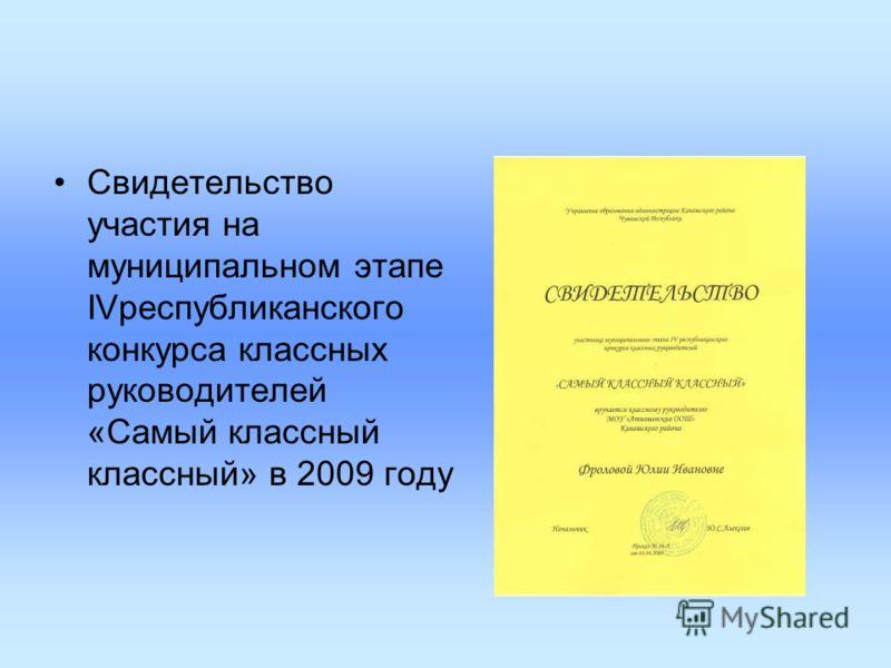 Свидетельство участия на муниципальном этапе IVреспубликанского конкурса классных руководителей «Самый классный классный» в 2009 году