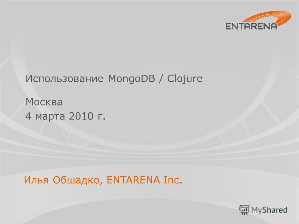 Использование MongoDB / Clojure Москва 4 марта 2010 г. Илья Обшадко, ENTARENA Inc.
