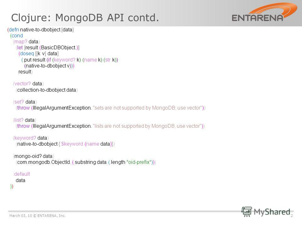 Clojure: MongoDB API contd. March 03, 10 © ENTARENA, Inc.2 (defn native-to-dbobject [data] (cond (map? data) (let [result (BasicDBObject.)] (doseq [[k v] data] (.put result (if (keyword? k) (name k) (str k)) (native-to-dbobject v))) result) (vector?
